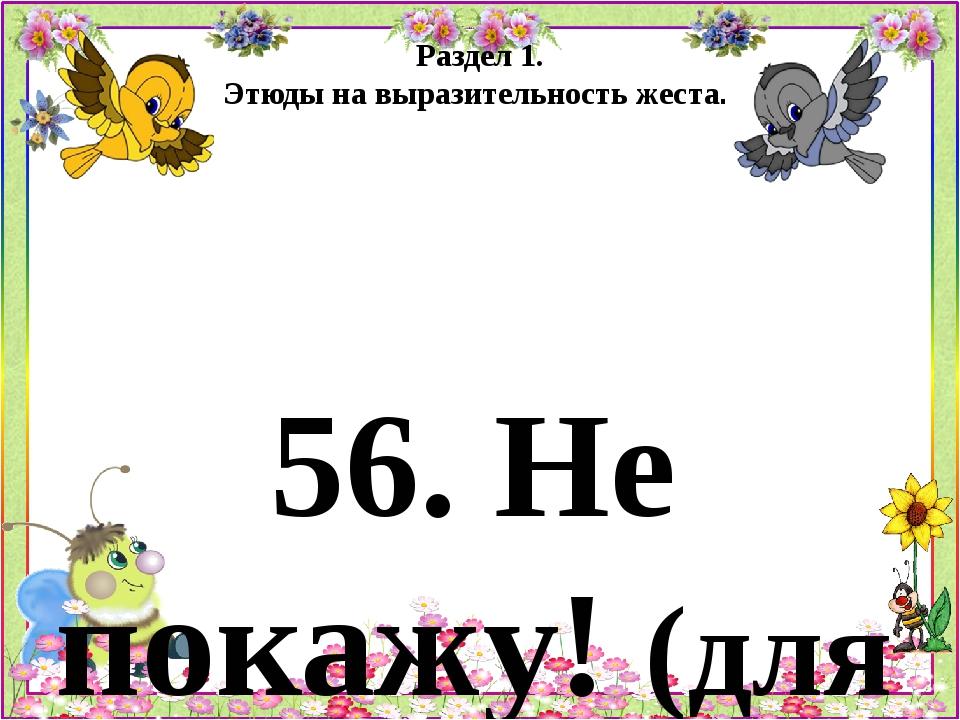 Раздел 1. Этюды на выразительность жеста. 56. Не покажу! (для детей 5 - 6 лет...
