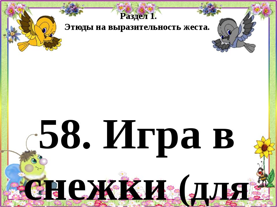 Раздел 1. Этюды на выразительность жеста. 58. Игра в снежки (для детей 5 - 6...
