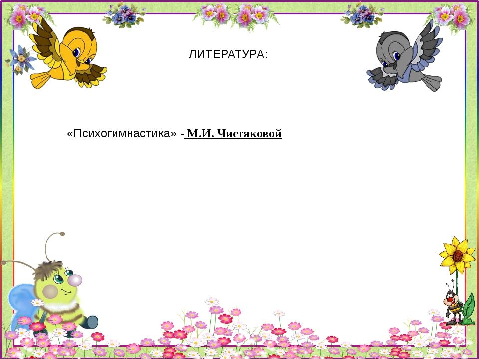 ЛИТЕРАТУРА: «Психогимнастика» - М.И. Чистяковой