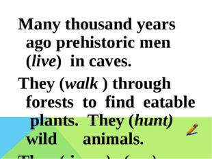Many thousand years ago prehistoric men (live) in caves. They (walk ) through