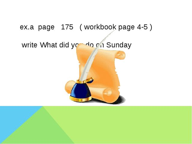 ex.a page 175 ( workbook page 4-5 ) write What did you do on Sunday