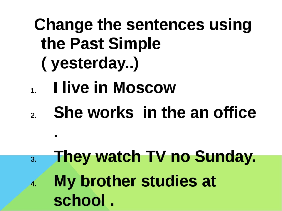 Change the sentences using the Past Simple ( yesterday..) I live in Moscow S...