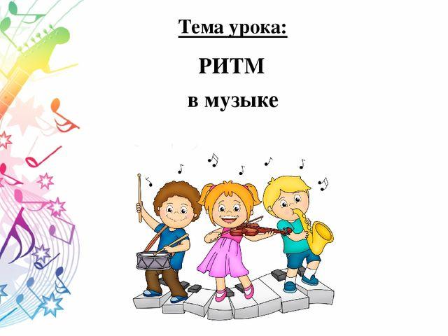 Тема урока: РИТМ в музыке