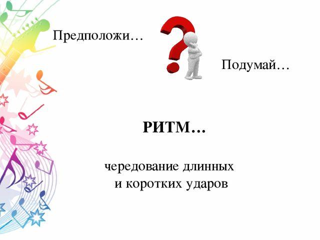 РИТМ… Подумай… Предположи… чередование длинных и коротких ударов