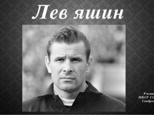 Лев яшин Работа Ученицы 8 класса «А» МБОУ СОШ школы №23 Сандросян Анжелики.