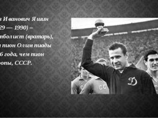 Лев Иванович Яшин (1929 — 1990) – футболист (вратарь), чемпион Олимпиады 1956