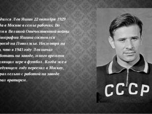 Родился Лев Яшин 22 октября 1929 года в Москве в семье рабочих. Во время Вели