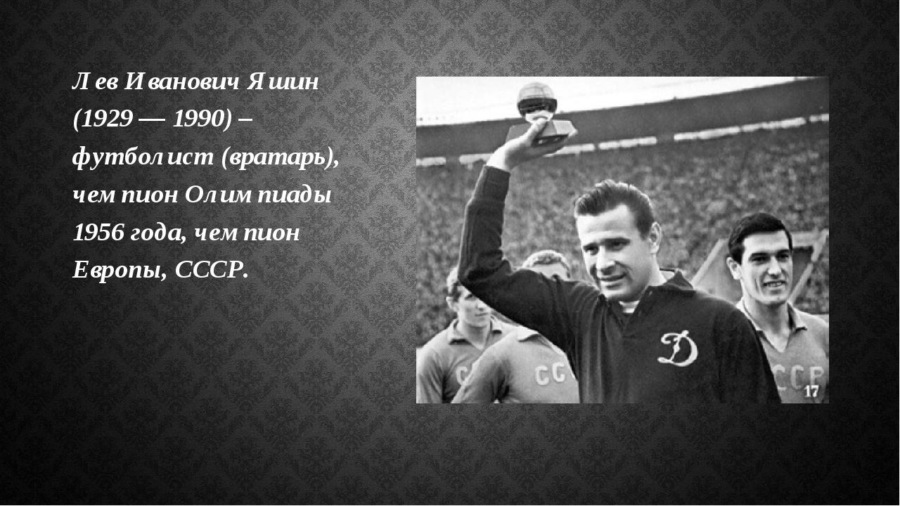 Лев Иванович Яшин (1929 — 1990) – футболист (вратарь), чемпион Олимпиады 1956...