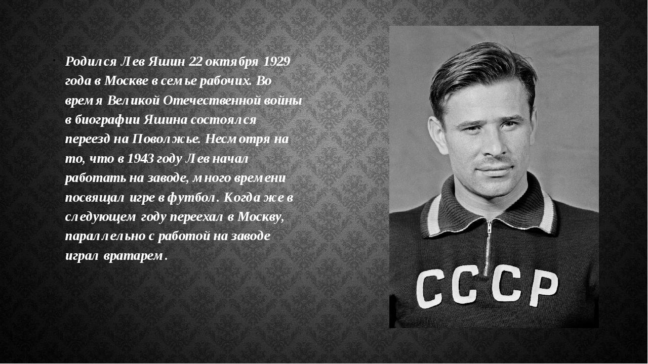 Родился Лев Яшин 22 октября 1929 года в Москве в семье рабочих. Во время Вели...
