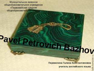 Pavel Petrovich Bazhov Муниципальное казенное общеобразовательное учреждение