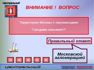 ВНИМАНИЕ ! ВОПРОС Территорию Москвы с окружающими Городами называют? Правильн