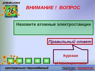 ВНИМАНИЕ ! ВОПРОС Назовите атомные электростанции Правильный ответ Курская иН