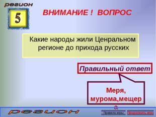 ВНИМАНИЕ ! ВОПРОС Какие народы жили Ценральном регионе до прихода русских Пра