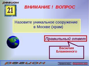 ВНИМАНИЕ ! ВОПРОС Назовите уникальное сооружение в Москве (храм) Правильный о