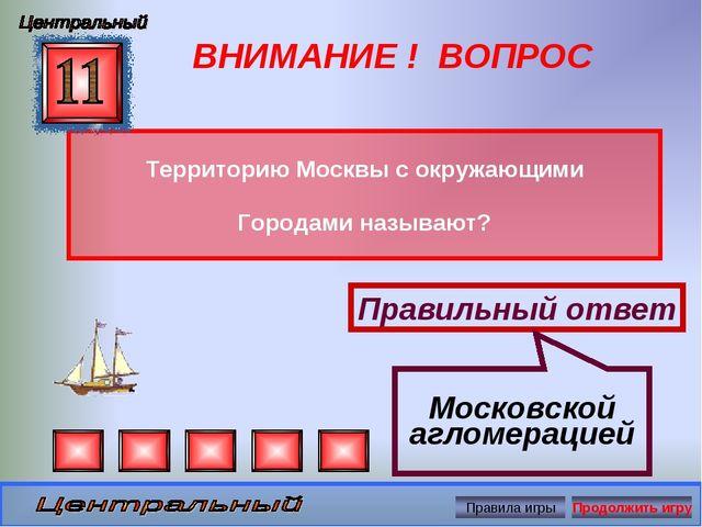 ВНИМАНИЕ ! ВОПРОС Территорию Москвы с окружающими Городами называют? Правильн...