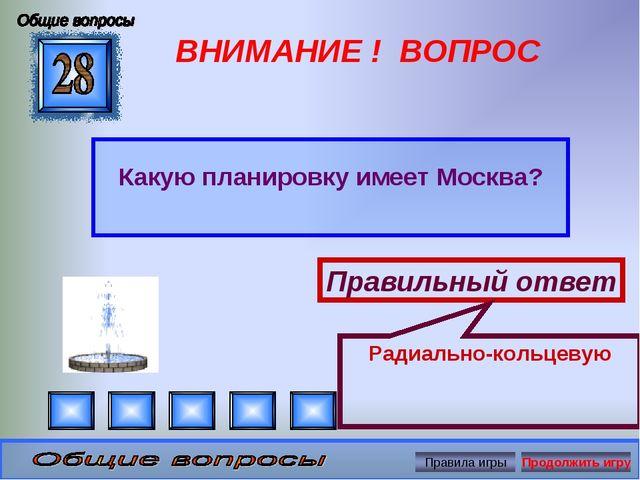 ВНИМАНИЕ ! ВОПРОС Какую планировку имеет Москва? Правильный ответ Радиально-к...