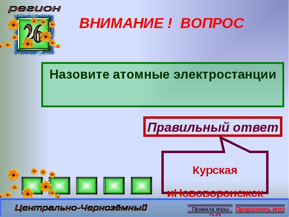 ВНИМАНИЕ ! ВОПРОС Назовите атомные электростанции Правильный ответ Курская иН...