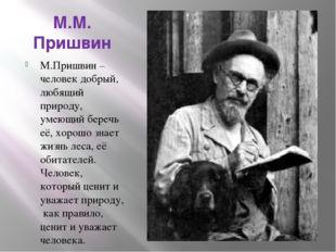 М.М. Пришвин М.Пришвин – человек добрый, любящий природу, умеющий беречь её,