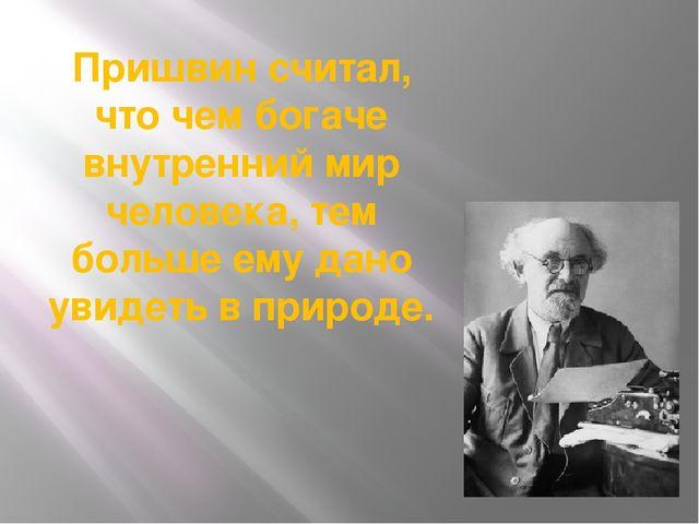 Пришвин считал, что чем богаче внутренний мир человека, тем больше ему дано у...