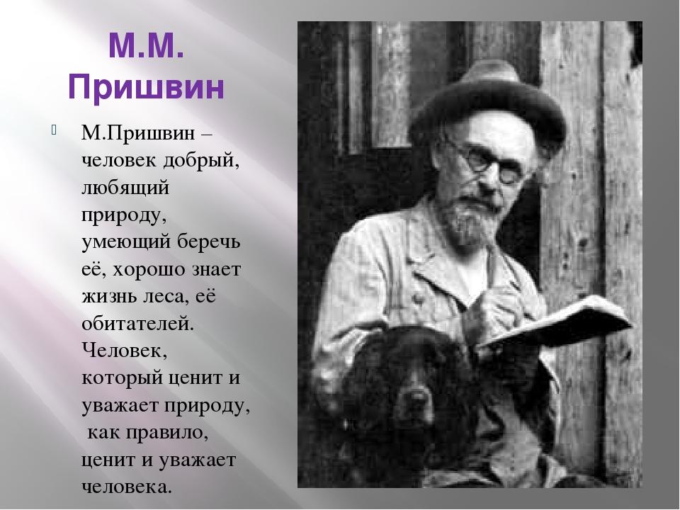 М.М. Пришвин М.Пришвин – человек добрый, любящий природу, умеющий беречь её,...