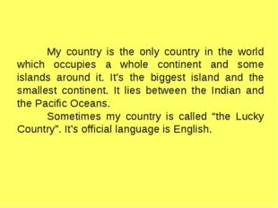 My country is the only country in the world which occupies a whole continent