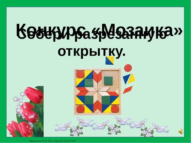 Конкурс «Мозаика» Собери разрезанную открытку. Матюшкина А.В. http://nsportal...