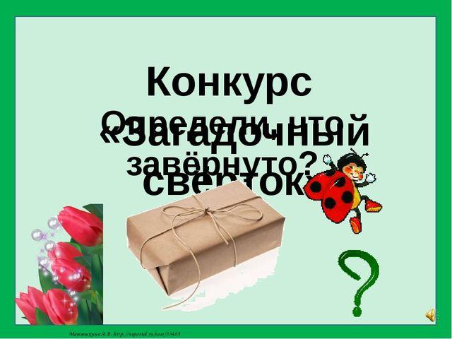 Конкурс «Загадочный свёрток» Определи, что завёрнуто? Матюшкина А.В. http://n...