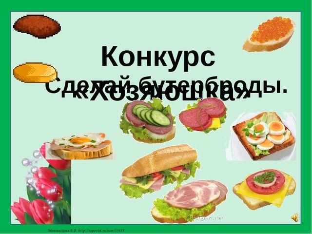 Конкурс «Хозяюшка» Сделай бутерброды. Матюшкина А.В. http://nsportal.ru/user/...