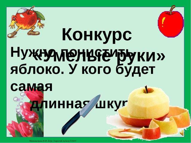 Конкурс «Умелые руки» Нужно почистить яблоко. У кого будет самая длинная шкур...