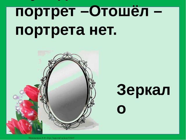 Я увидел свой портрет –Отошёл –портрета нет. Зеркало Матюшкина А.В. http://ns...