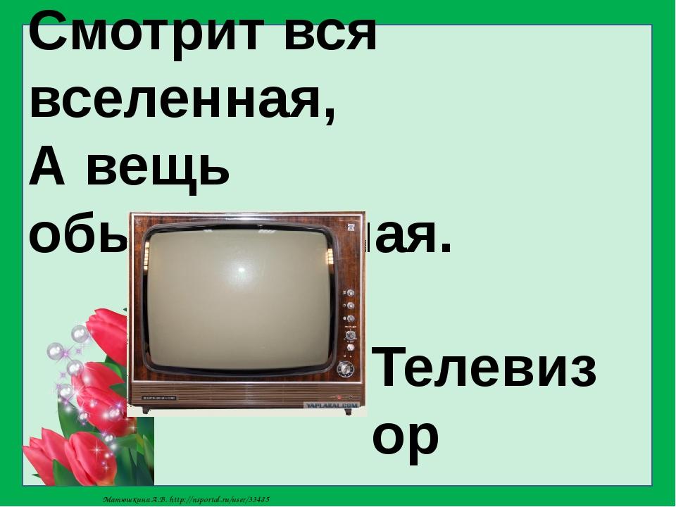Смотрит вся вселенная, А вещь обыкновенная. Телевизор Матюшкина А.В. http://n...