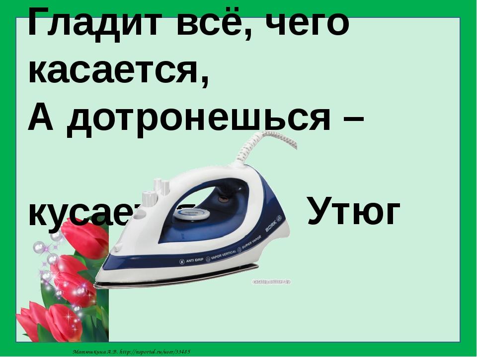 Гладит всё, чего касается, А дотронешься – кусается. Утюг Матюшкина А.В. http...