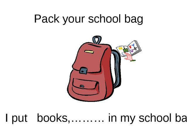 Pack your school bag I put books,……… in my school bag.