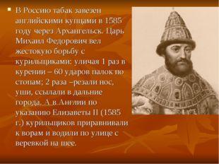 В Россию табак завезен английскими купцами в 1585 году через Архангельск. Цар