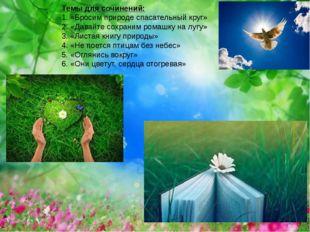 Темы для сочинений: 1. «Бросим природе спасательный круг» 2. «Давайте сохрани
