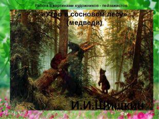 «Утро в сосновом лесу» (медведи) И.И.Шишкин Работа с картинами художников - п