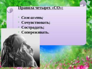 Правила четырех «СО»: Сожалеть; Сочувствовать; Сострадать; Сопереживать.