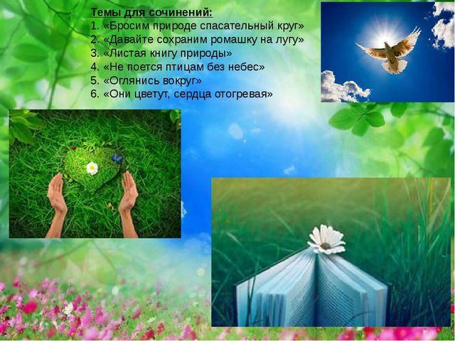 Темы для сочинений: 1. «Бросим природе спасательный круг» 2. «Давайте сохрани...