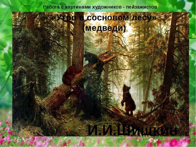«Утро в сосновом лесу» (медведи) И.И.Шишкин Работа с картинами художников - п...