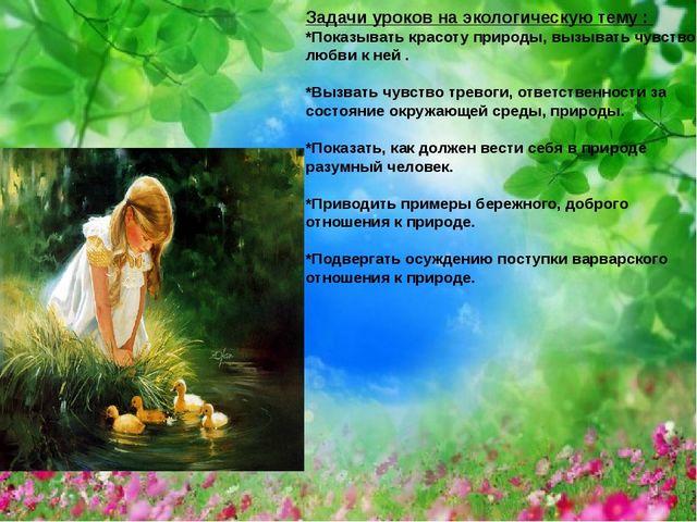 Задачи уроков на экологическую тему : *Показывать красоту природы, вызывать ч...