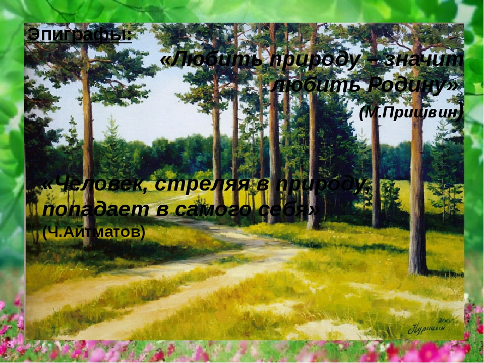 Эпиграфы: «Любить природу – значит любить Родину» (М.Пришвин) «Человек, стрел...