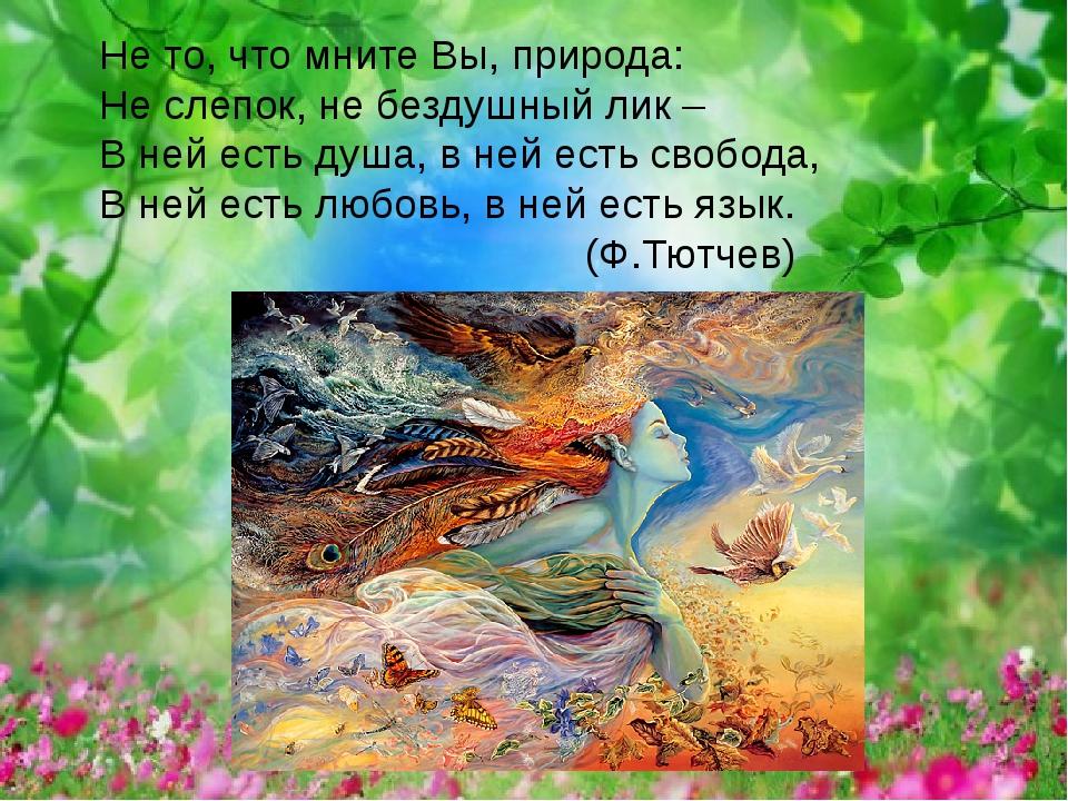Не то, что мните Вы, природа: Не слепок, не бездушный лик – В ней есть душа,...
