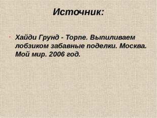 Источник: Хайди Грунд - Торпе. Выпиливаем лобзиком забавные поделки. Москва.