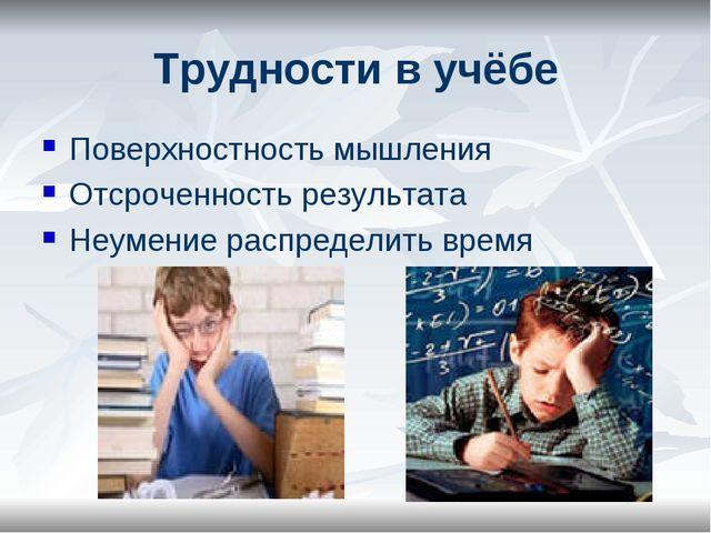 Трудности в учёбе Поверхностность мышления Отсроченность результата Неумение...