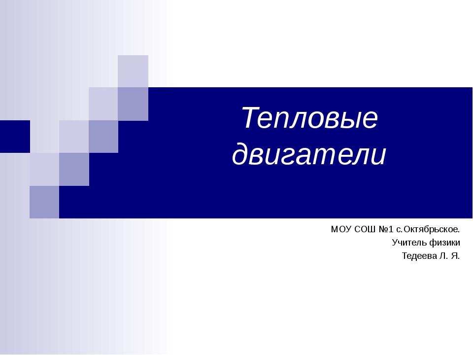 Тепловые двигатели МОУ СОШ №1 с.Октябрьское. Учитель физики Тедеева Л. Я.
