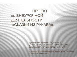 ПРОЕКТ по ВНЕУРОЧНОЙ ДЕЯТЕЛЬНОСТИ «СКАЗКИ ИЗ РУКАВА». Руководитель проекта :