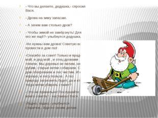 - Что вы делаете, дедушка,- спросил Вася. - Дрова на зиму запасаю. - А зачем