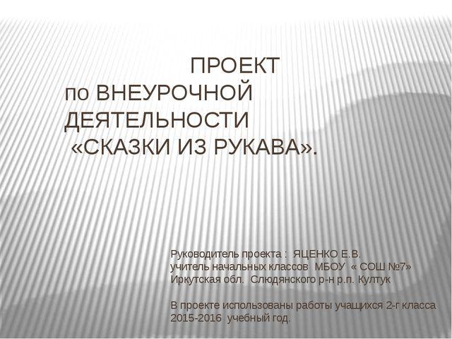 ПРОЕКТ по ВНЕУРОЧНОЙ ДЕЯТЕЛЬНОСТИ «СКАЗКИ ИЗ РУКАВА». Руководитель проекта :...