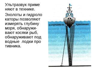 Ультразвук приме няют в технике. Эхолоты и гидролокаторы позволяют измерять г
