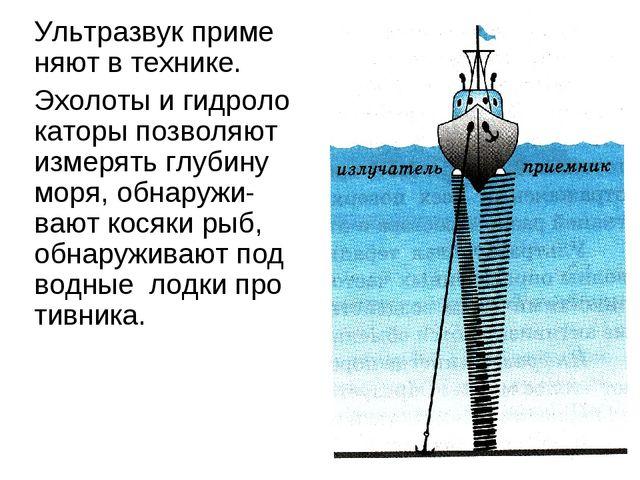 Ультразвук приме няют в технике. Эхолоты и гидролокаторы позволяют измерять г...